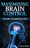 Maximizing Brain Control : Unleash The Genius In You