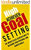 High Achiever Goal Setting: The World Class Achiever Way To Reach Your Personal and Career Goals (English Edition)