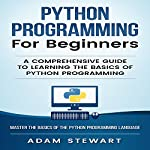 Python Programming for Beginners: A Comprehensive Guide to Learning the Basics of Python Programming | Adam Stewart