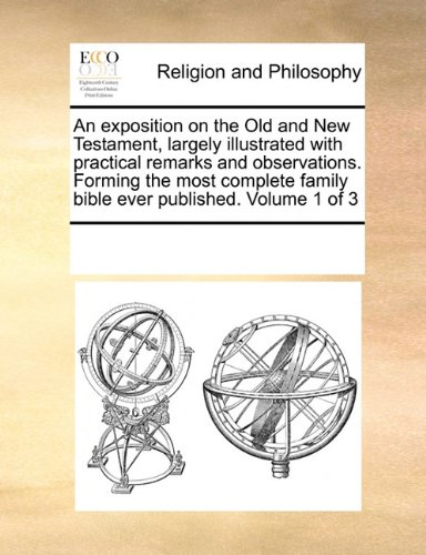 An exposition on the Old and New Testament,  largely illustrated with practical remarks and observations. Forming the most complete family bible ever published. Volume 1 of 3