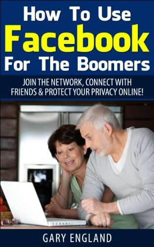How To Use Facebook For The Boomers: Join The Network, Connect With Friends & Protect Your Privacy Online!
