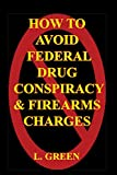 How To Avoid Federal Drug Conspiracy and Firearms Charges