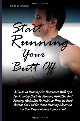Start Running Your Butt Off: A Guide To Running For Beginners With Tips For Running Such As Running Nutrition And Running Hydration To Help You Prep ... Shoes So You Can Keep Running Injury Free!