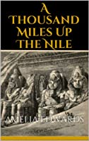 A Thousand Miles Up The Nile (Illustrated Edition)