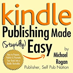 Kindle Publishing Made (Stupidly) Easy: How to Prepare, Publish and Promote Your Book into a Kindle Bestseller | [Michael Rogan]