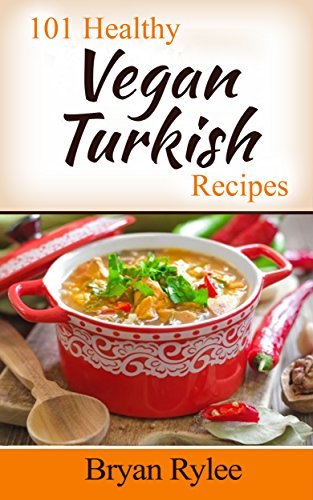 Turkish Cookbook:101 Healthy Vegan Turkish Recipes (the complete asian cookbook,easy vegan cookbook) by Bryan Rylee