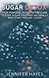 Sugar Detox: Your Personal Sugar Detox Guide To Stop Sugar Cravings Naturally And Start Living Clean
