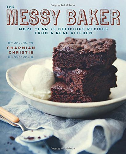 The Messy Baker: More Than 75 Delicious Recipes from a Real Kitchen