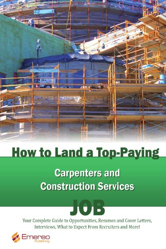 How to Land a Top-Paying Carpenters and Construction Services Job: Your Complete Guide to Opportunities, Resumes and Cover Letters, Interviews, ... What to Expect From Recruiters and More!