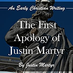 The First Apology of Justin Martyr: An Early Christian Writing Hörbuch von Justin Martyr Gesprochen von: Tim Côté
