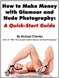 How to Create Money with Glamour plus Nude Photography: A Quick-Start Guide