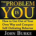 The Problem Is YOU: How to Get Out of Your Own Way and Conquer Self-Defeating Behavior (       UNABRIDGED) by John Burke Narrated by Jason McCoy