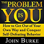 The Problem Is YOU: How to Get Out of Your Own Way and Conquer Self-Defeating Behavior | John Burke