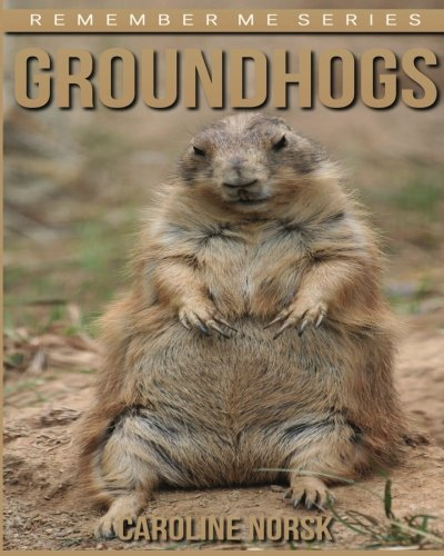 Groundhogs: Amazing Photos & Fun Facts Book About Groundhogs For Kids (Remember Me Series) PDF