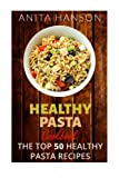 Healthy Pasta Cookbook: The Top 50 Most Healthy and Delicious Pasta Recipes (Paleo Pasta, Fresh Pasta, Homemade Pasta, Pasta Sauce, Pasta Salad, Baked ... (Top 50 Healthy Recipes) (Volume 4)