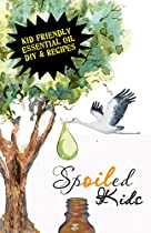 Spoiled Kids: Safe, Effective Recipes & Diys For Kids Using The Best Essential Oils