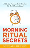 Morning Ritual Secrets: A 12-Step Framework For Creating The Very Best Morning Ritual (Morning Ritual - Productivity - Wake up Early - Time Management)