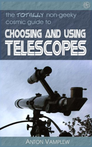 The Totally Non-Geeky Guide To Choosing And Using Telescopes (The Totally Non-Geeky Guides Book 1)