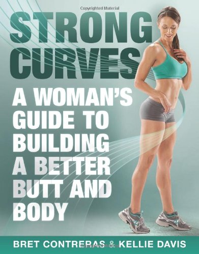 Strong Curves: A Woman's Guide to Building a Better Butt and Body - Bret Contreras MS CSCS, Kellie Davis