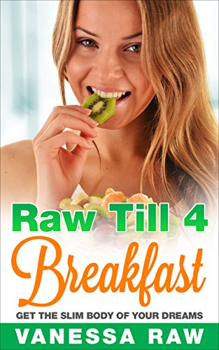 Raw Till 4: Get The Slim Body Of Your Dreams! (Vegan - Low Fat Vegan - Vegan Cookbook - Vegan Recipes - Smoothies For Weight Loss - Vegan Breakfast Recipes) by Vanessa Raw