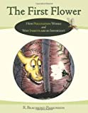 img - for The First Flower: How Pollination Works and Why Insects Are So Important book / textbook / text book