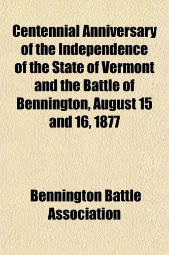 Centennial Anniversary of the Independence of the State of Vermont and the Battle of Bennington, August 15 and 16, 1877