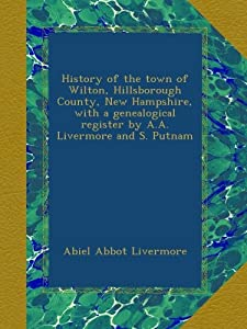 History of the town of Wilton, Hillsborough County, Hampshire, with a genealogical register by A.A. Livermore and S. Putnam from Ulan Press