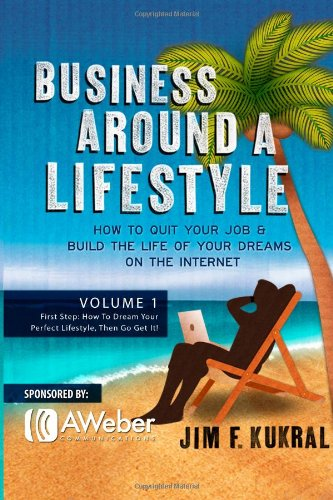 Business Around a Lifestyle: How To Quit Your Job & Build The Life Of Your Dreams On The Internet (Volume 1)