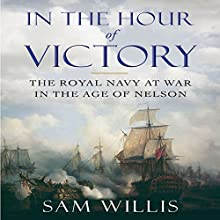 In the Hour of Victory: The Royal Navy at War in the Age of Nelson (       UNABRIDGED) by Sam Willis Narrated by Greg Wagland