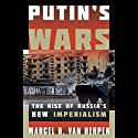 Putin's Wars: The Rise of Russia's New Imperialism (       UNABRIDGED) by Marcel H. Van Herpen Narrated by Julian Elfer