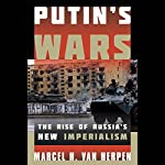 Putin's Wars: The Rise of Russia's New Imperialism | Marcel H. Van Herpen