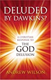 Deluded by Dawkins? A Christian Response to the God Delusion