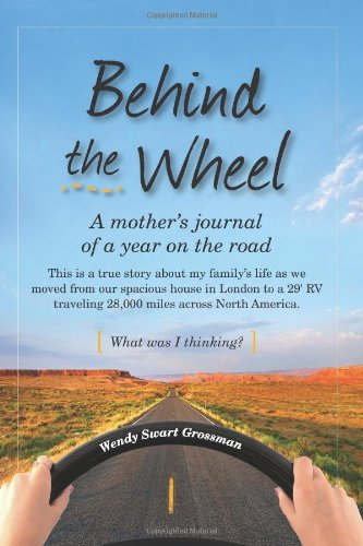 Behind the Wheel: A mother's journal of a year on the road: This is a true story about my family's life as we moved from our spacious house in London ... across North America. What was I thinking?