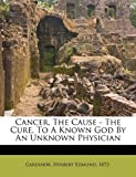 img - for Cancer, the cause - the cure, to a known god by an unknown physician (2010-10-29) book / textbook / text book