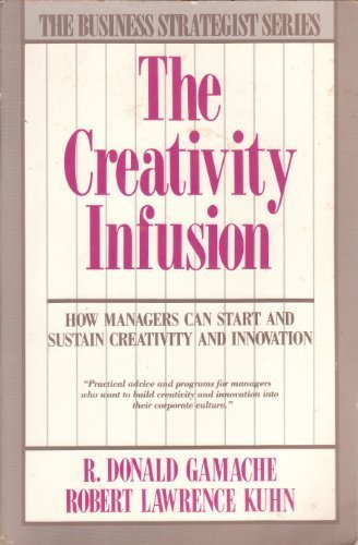The Creativity Infusion: How Managers Can Start and Sustain Creativity and Innovation, Gamache, R. Donald; Kuhn, Robert Lawrence