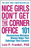 Nice Girls Don't Get the Corner Office: 101 Unconscious Mistakes Women Make That Sabotage Their Careers (A NICE GIRLS Book)