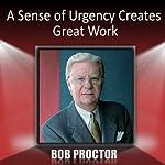 A Sense of Urgency Creates Great Work | Bob Proctor