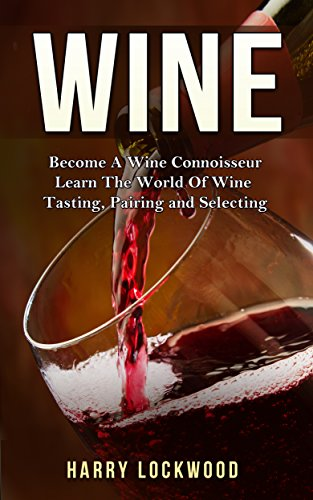 Wine: Become A Wine Connoisseur - Learn The World Of Wine Tasting, Pairing and Selecting (Wine Mastery, Wine Expert) by Harry Lockwood