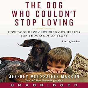 Dog Who Couldn't Stop Loving: How Dogs Have Captured Our Hearts for Thousands of Years | [Jeffrey Moussaieff Masson]