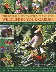 The Best Plants to Attract and Keep Wildlife in Your Garden: Making a Backyard Home for Animals, Birds & Insects, Encourage Creatures Into Your Garden