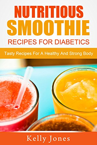 Nutritious Smoothie Recipes For Diabetics: Tasty Recipes For A Healthy And Strong Body
