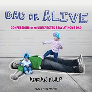 Dad or Alive: Confessions of an Unexpected Stay-at-Home Dad | [Adrian Kulp]