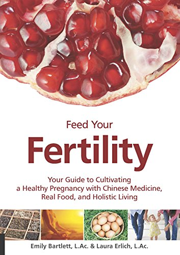 Feed Your Fertility: Your Guide to Cultivating a Healthy Pregnancy with Chinese Medicine, Real Food, and Holistic Living by Emily Bartlett, Laura Erlich
