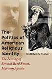 img - for The Politics of American Religious Identity: The Seating of Senator Reed Smoot, Mormon Apostle book / textbook / text book