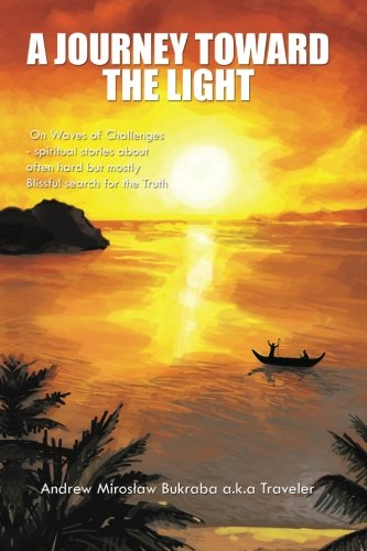 A Journey Toward The Light: On Waves Of Challenges - Spiritual Stories About Often Hard But Mostly Blissful Search For The Truth