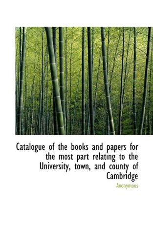 Catalogue of the books and papers for the most part relating to the University, town, and county of