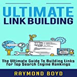 Ultimate Link Building: The Ultimate Guide to Building Links for Top Search Engine Rankings   Raymond Boyd