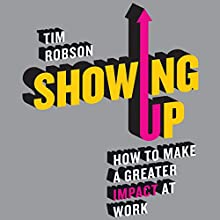 Showing Up: How to Make a Greater Impact at Work (       UNABRIDGED) by Tim Robson Narrated by Glen McCready