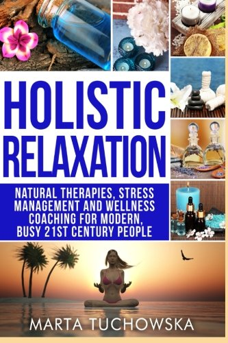 Holistic Relaxation: Natural Therapies, Stress Management and Wellness Coaching for Modern, Busy 21st Century People (Erase Anxiety, Holistic Wellness ... Bach Flower Remedies, Meditation) (Volume 1) PDF