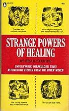 Strange Powers of Healing by Brad Steiger